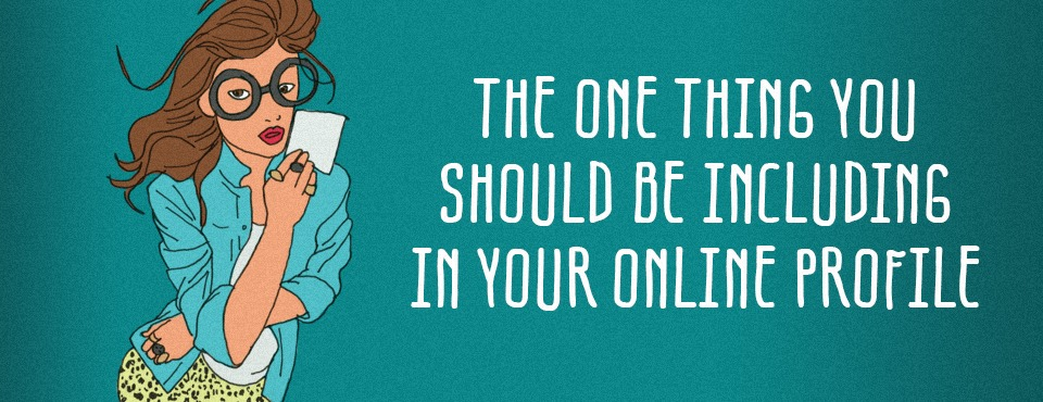 THE ONE THING YOU SHOULD BE INCLUDING ON YOUR ONLINE PROFILE