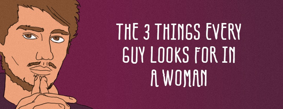 THE 3 THINGS EVERY GUY LOOKS FOR IN A WOMAN